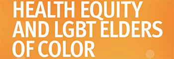 Releases Health Equity and LGBT Elders of Color report